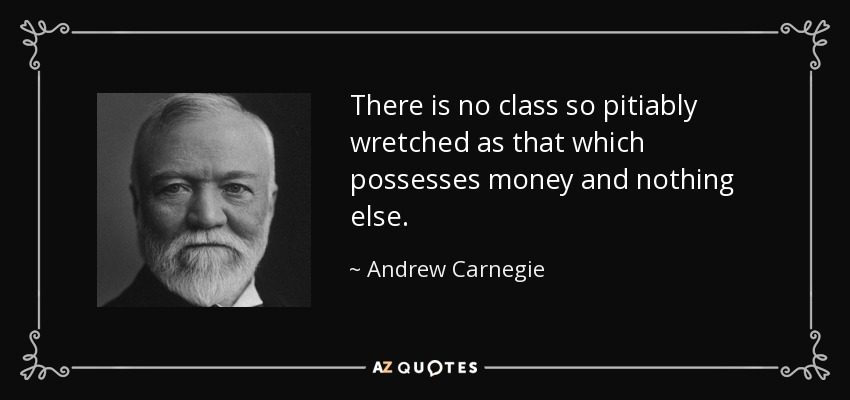 There is no class so pitiably wretched as that which possesses money and nothing else. - Andrew Carnegie