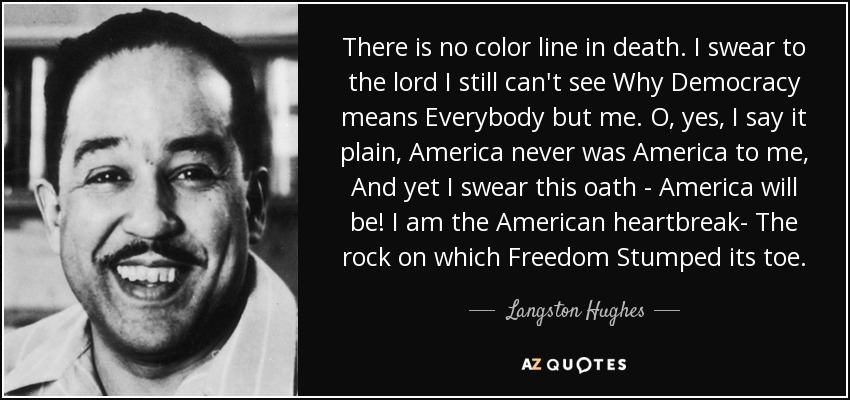 There is no color line in death. I swear to the lord I still can't see Why Democracy means Everybody but me. O, yes, I say it plain, America never was America to me, And yet I swear this oath - America will be! I am the American heartbreak- The rock on which Freedom Stumped its toe. - Langston Hughes
