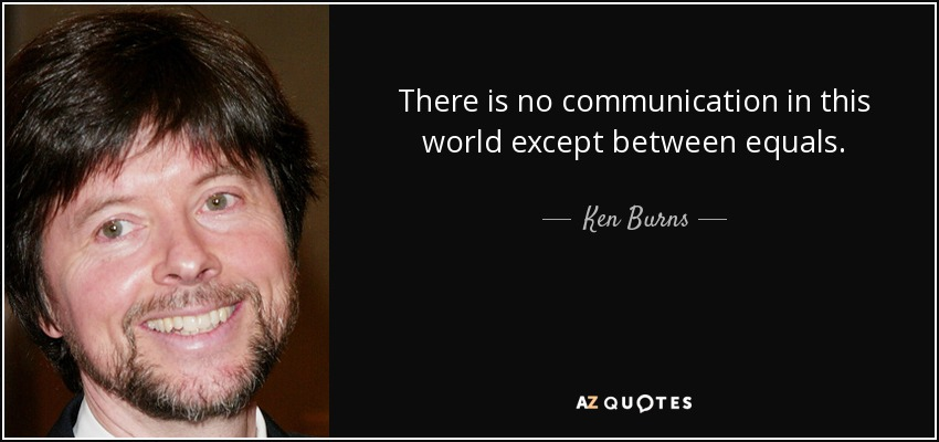 There is no communication in this world except between equals. - Ken Burns