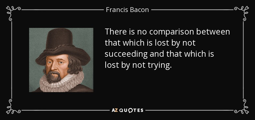 There is no comparison between that which is lost by not succeeding and that which is lost by not trying. - Francis Bacon
