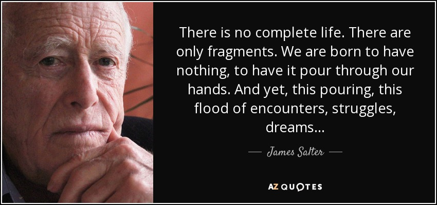 There is no complete life. There are only fragments. We are born to have nothing, to have it pour through our hands. And yet, this pouring, this flood of encounters, struggles, dreams... - James Salter