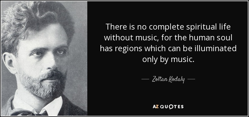 There is no complete spiritual life without music, for the human soul has regions which can be illuminated only by music. - Zoltan Kodaly