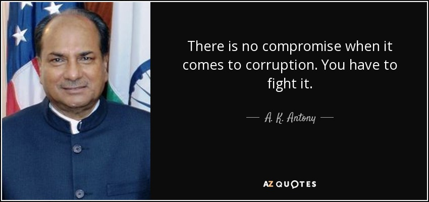 There is no compromise when it comes to corruption. You have to fight it. - A. K. Antony