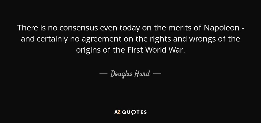 There is no consensus even today on the merits of Napoleon - and certainly no agreement on the rights and wrongs of the origins of the First World War. - Douglas Hurd