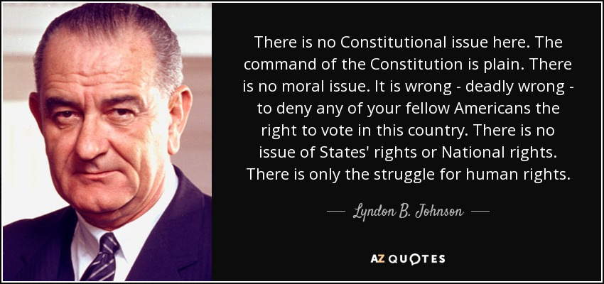 There is no Constitutional issue here. The command of the Constitution is plain. There is no moral issue. It is wrong - deadly wrong - to deny any of your fellow Americans the right to vote in this country. There is no issue of States' rights or National rights. There is only the struggle for human rights. - Lyndon B. Johnson