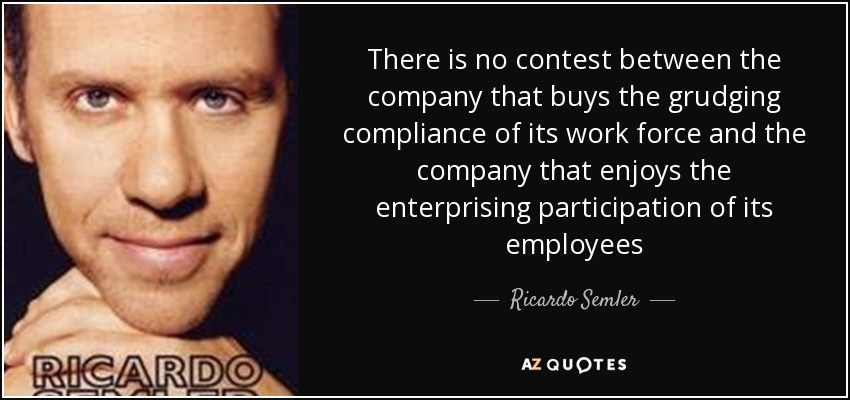 There is no contest between the company that buys the grudging compliance of its work force and the company that enjoys the enterprising participation of its employees - Ricardo Semler