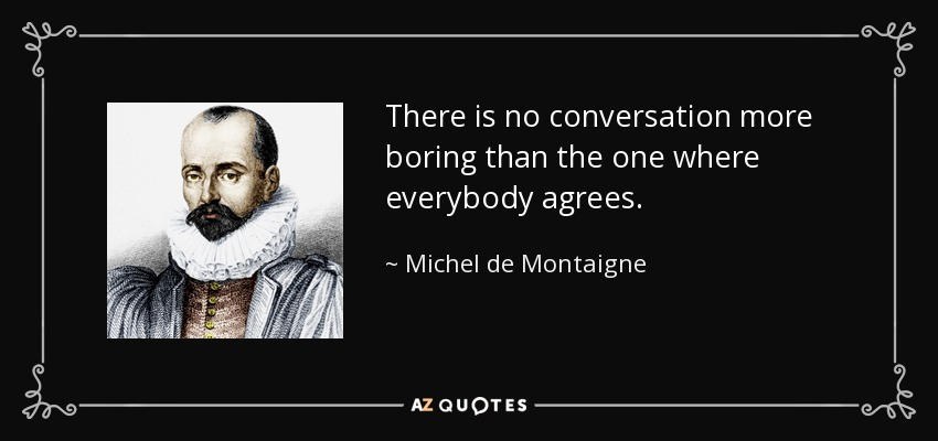 There is no conversation more boring than the one where everybody agrees. - Michel de Montaigne