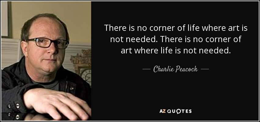 There is no corner of life where art is not needed. There is no corner of art where life is not needed. - Charlie Peacock