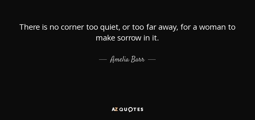 There is no corner too quiet, or too far away, for a woman to make sorrow in it. - Amelia Barr