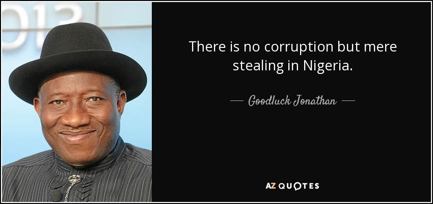 There is no corruption but mere stealing in Nigeria. - Goodluck Jonathan