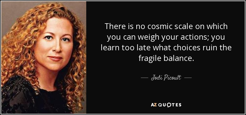 There is no cosmic scale on which you can weigh your actions; you learn too late what choices ruin the fragile balance. - Jodi Picoult