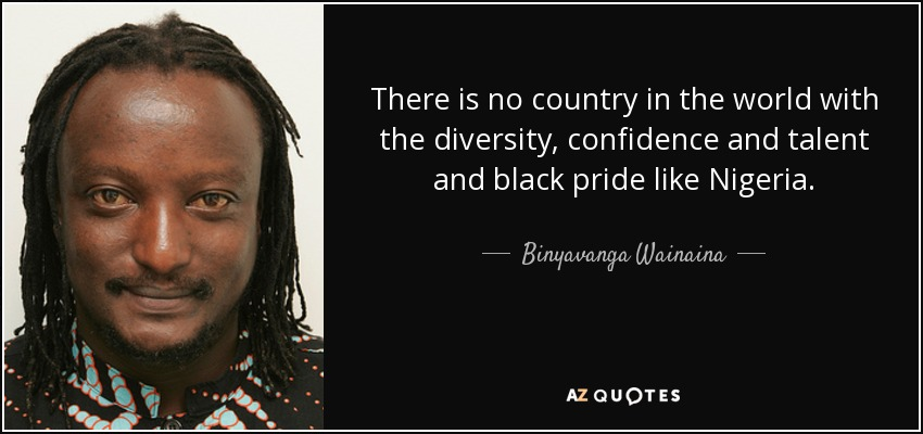 There is no country in the world with the diversity, confidence and talent and black pride like Nigeria. - Binyavanga Wainaina