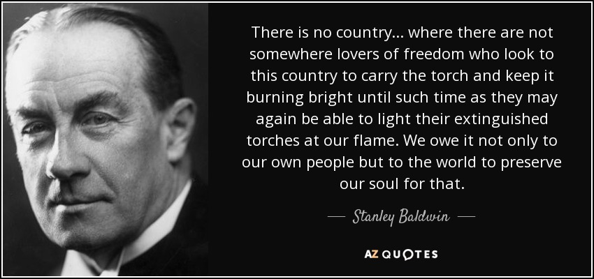 There is no country... where there are not somewhere lovers of freedom who look to this country to carry the torch and keep it burning bright until such time as they may again be able to light their extinguished torches at our flame. We owe it not only to our own people but to the world to preserve our soul for that. - Stanley Baldwin