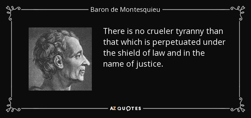 There is no crueler tyranny than that which is perpetuated under the shield of law and in the name of justice. - Baron de Montesquieu