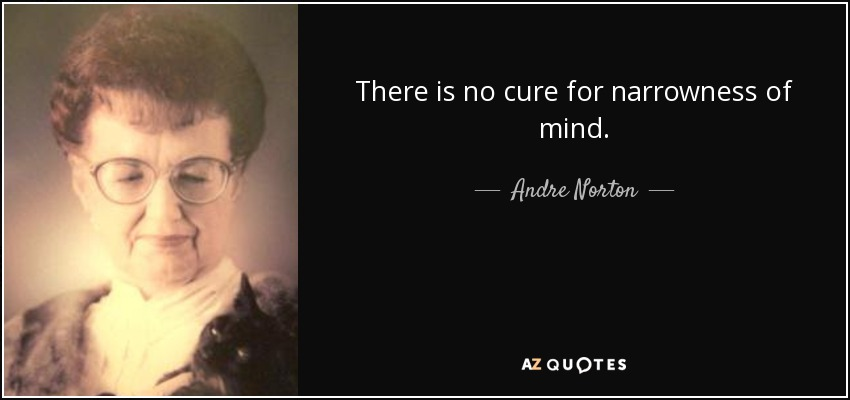There is no cure for narrowness of mind. - Andre Norton
