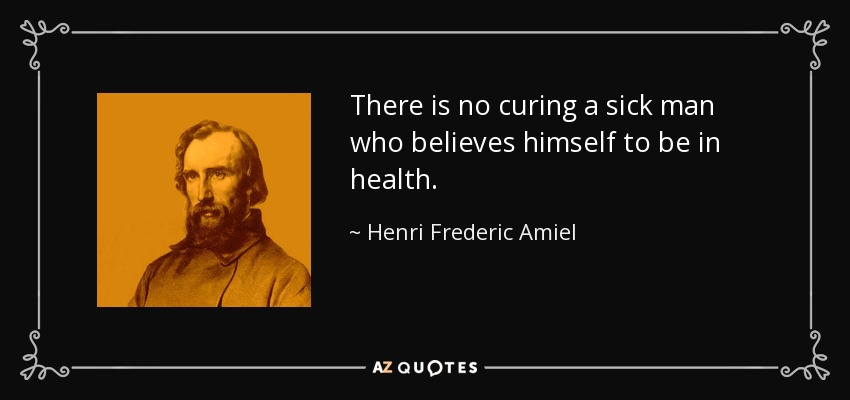 There is no curing a sick man who believes himself to be in health. - Henri Frederic Amiel