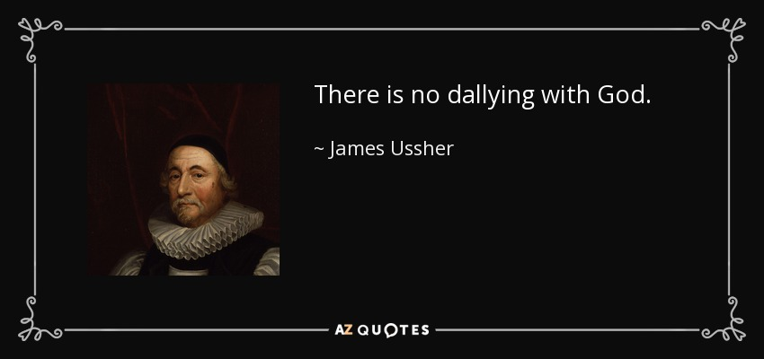 There is no dallying with God . - James Ussher