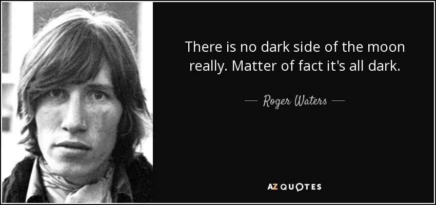 Roger Waters Quote There Is No Dark Side Of The Moon Really Matter