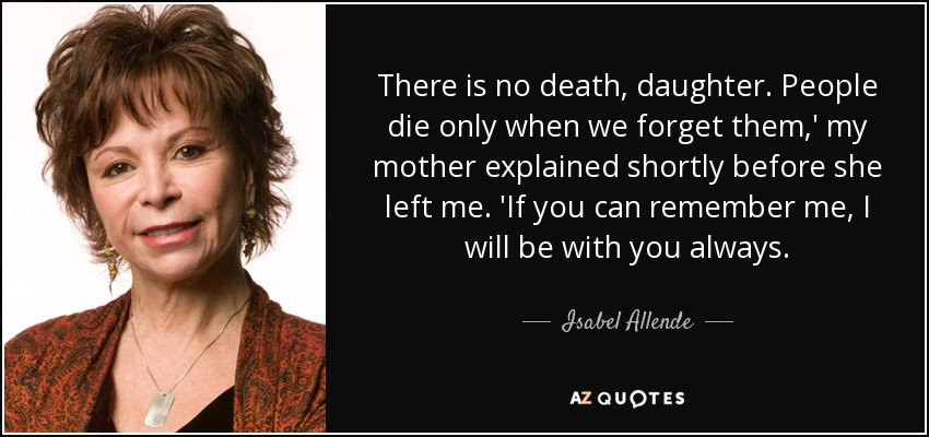 There is no death, daughter. People die only when we forget them,' my mother explained shortly before she left me. 'If you can remember me, I will be with you always. - Isabel Allende