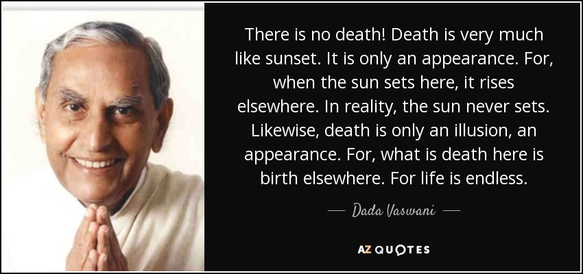 There is no death! Death is very much like sunset. It is only an appearance. For, when the sun sets here, it rises elsewhere. In reality, the sun never sets. Likewise, death is only an illusion, an appearance. For, what is death here is birth elsewhere. For life is endless. - Dada Vaswani