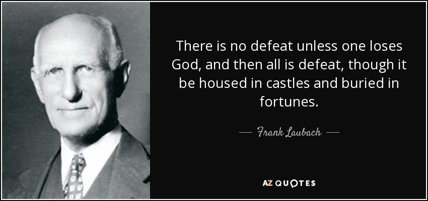 There is no defeat unless one loses God, and then all is defeat, though it be housed in castles and buried in fortunes. - Frank Laubach