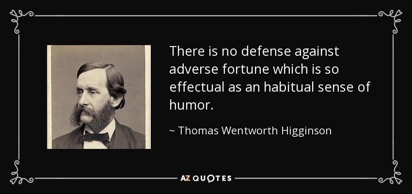 There is no defense against adverse fortune which is so effectual as an habitual sense of humor. - Thomas Wentworth Higginson