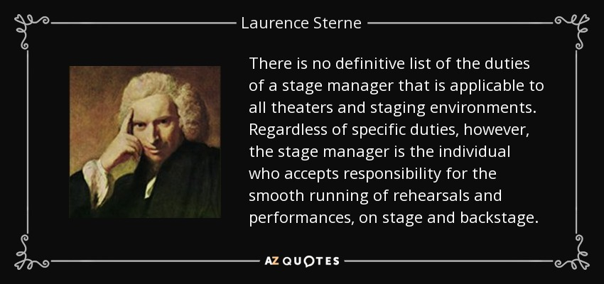 There is no definitive list of the duties of a stage manager that is applicable to all theaters and staging environments. Regardless of specific duties, however, the stage manager is the individual who accepts responsibility for the smooth running of rehearsals and performances, on stage and backstage. - Laurence Sterne