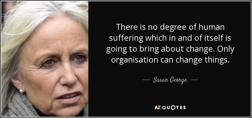 There is no degree of human suffering which in and of itself is going to bring about change. Only organisation can change things. - Susan George