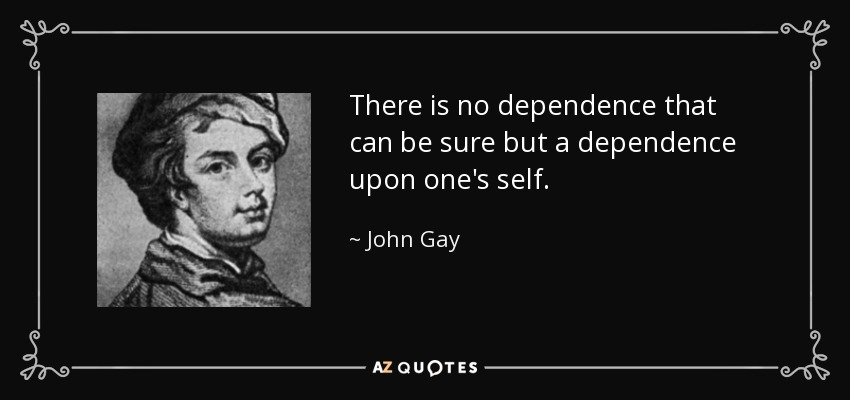 There is no dependence that can be sure but a dependence upon one's self. - John Gay