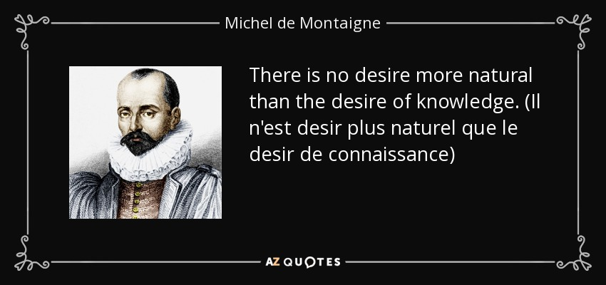 There is no desire more natural than the desire of knowledge. (Il n'est desir plus naturel que le desir de connaissance) - Michel de Montaigne