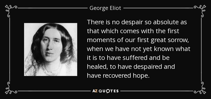 There is no despair so absolute as that which comes with the first moments of our first great sorrow, when we have not yet known what it is to have suffered and be healed, to have despaired and have recovered hope. - George Eliot