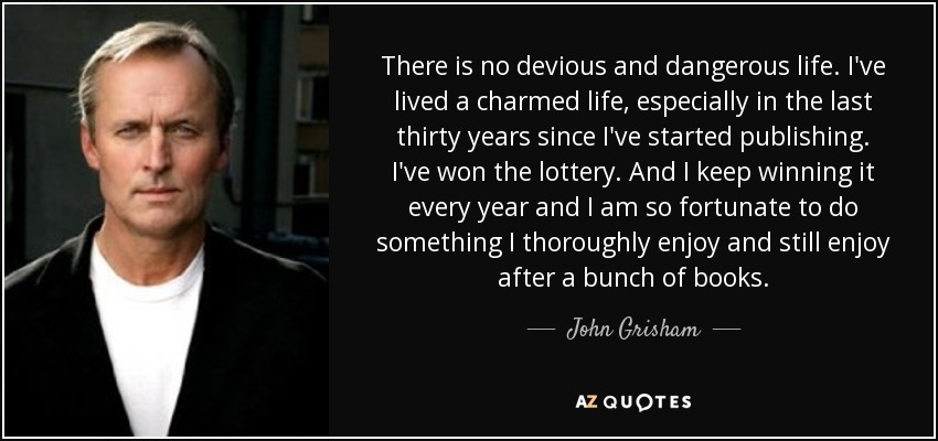 There is no devious and dangerous life. I've lived a charmed life, especially in the last thirty years since I've started publishing. I've won the lottery. And I keep winning it every year and I am so fortunate to do something I thoroughly enjoy and still enjoy after a bunch of books. - John Grisham