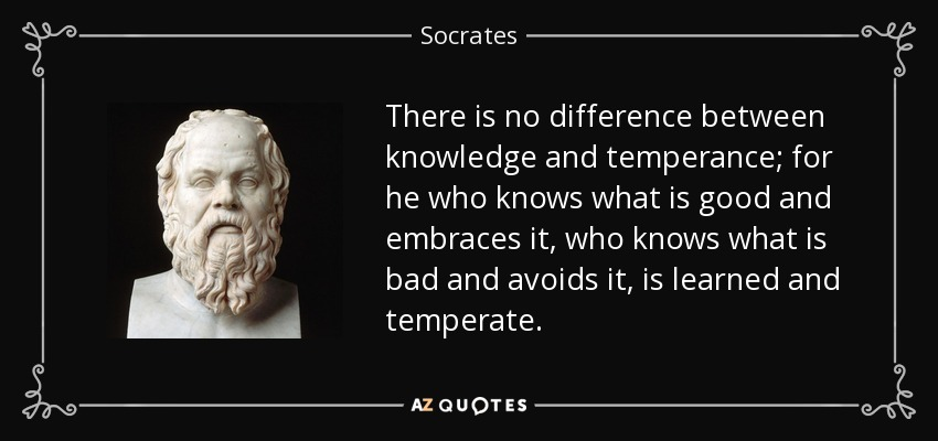 There is no difference between knowledge and temperance; for he who knows what is good and embraces it, who knows what is bad and avoids it, is learned and temperate. - Socrates