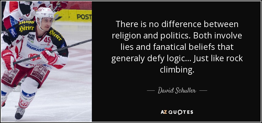 There is no difference between religion and politics. Both involve lies and fanatical beliefs that generaly defy logic... Just like rock climbing. - David Schuller