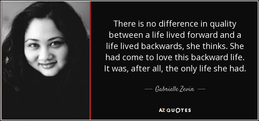 There is no difference in quality between a life lived forward and a life lived backwards, she thinks. She had come to love this backward life. It was, after all, the only life she had. - Gabrielle Zevin