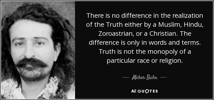 There is no difference in the realization of the Truth either by a Muslim, Hindu, Zoroastrian, or a Christian. The difference is only in words and terms. Truth is not the monopoly of a particular race or religion. - Meher Baba