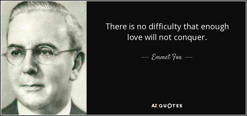 There is no difficulty that enough love will not conquer. - Emmet Fox