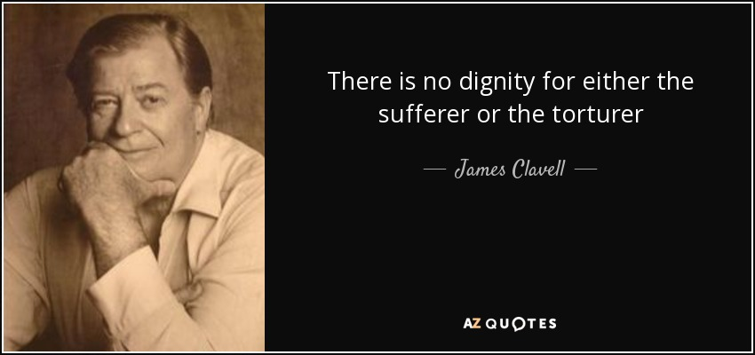 There is no dignity for either the sufferer or the torturer - James Clavell
