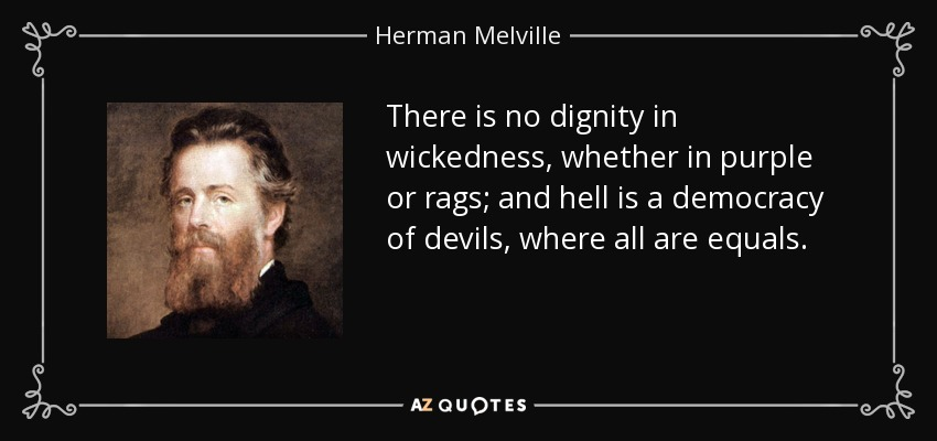 There is no dignity in wickedness, whether in purple or rags; and hell is a democracy of devils, where all are equals. - Herman Melville