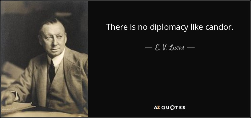 There is no diplomacy like candor. - E. V. Lucas