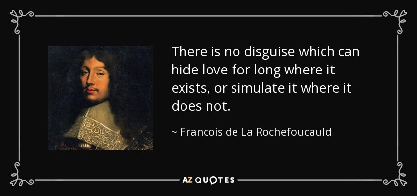 There is no disguise which can hide love for long where it exists, or simulate it where it does not. - Francois de La Rochefoucauld