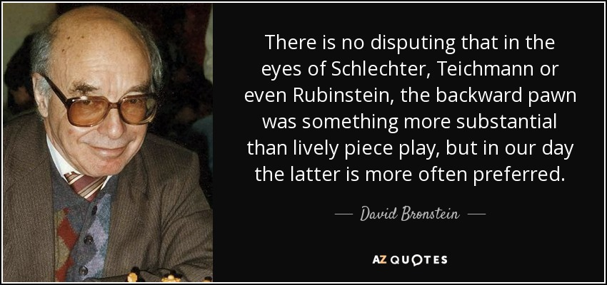 There is no disputing that in the eyes of Schlechter, Teichmann or even Rubinstein, the backward pawn was something more substantial than lively piece play, but in our day the latter is more often preferred. - David Bronstein