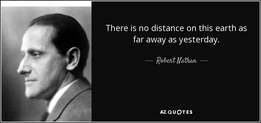 There is no distance on this earth as far away as yesterday. - Robert Nathan
