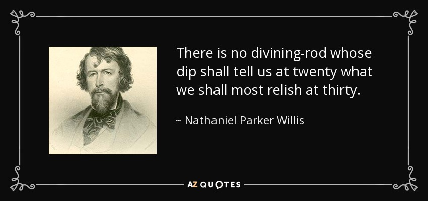 There is no divining-rod whose dip shall tell us at twenty what we shall most relish at thirty. - Nathaniel Parker Willis