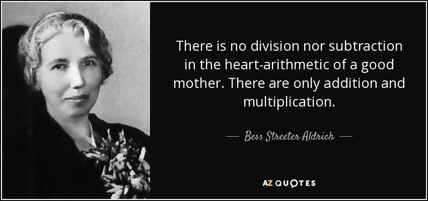 There is no division nor subtraction in the heart-arithmetic of a good mother. There are only addition and multiplication. - Bess Streeter Aldrich