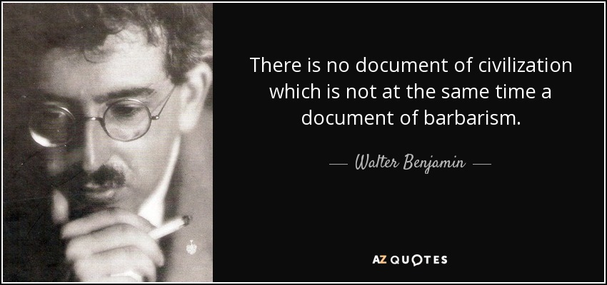 There is no document of civilization which is not at the same time a document of barbarism. - Walter Benjamin