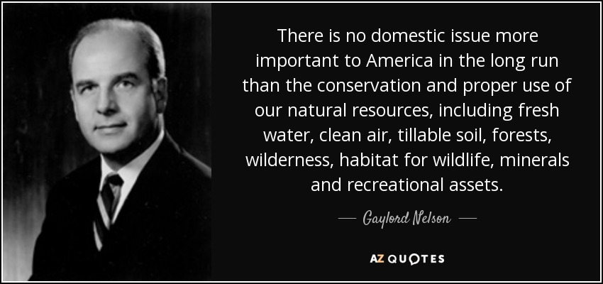 There is no domestic issue more important to America in the long run than the conservation and proper use of our natural resources, including fresh water, clean air, tillable soil, forests, wilderness, habitat for wildlife, minerals and recreational assets. - Gaylord Nelson