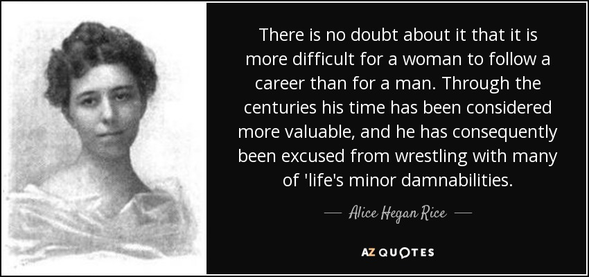 There is no doubt about it that it is more difficult for a woman to follow a career than for a man. Through the centuries his time has been considered more valuable, and he has consequently been excused from wrestling with many of 'life's minor damnabilities. - Alice Hegan Rice