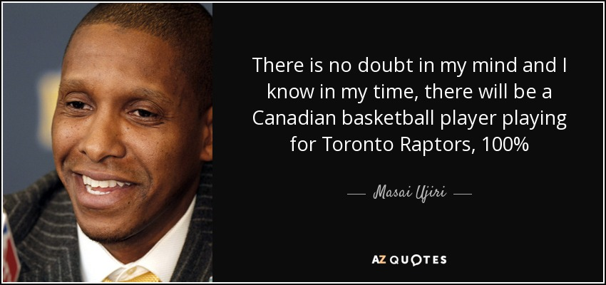 There is no doubt in my mind and I know in my time, there will be a Canadian basketball player playing for Toronto Raptors, 100% - Masai Ujiri