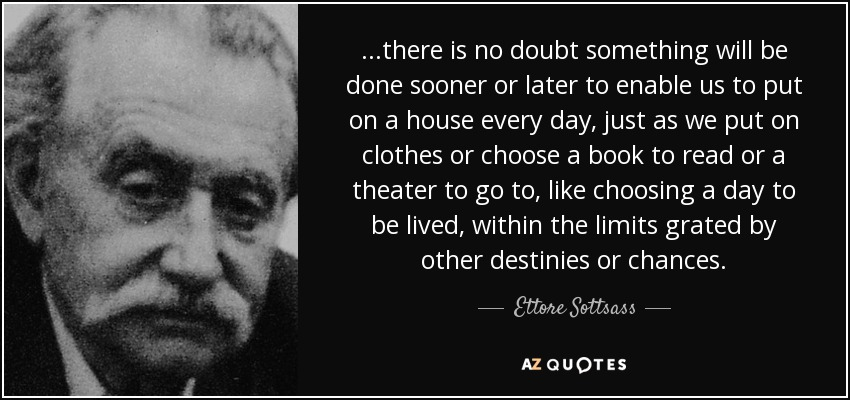 ...there is no doubt something will be done sooner or later to enable us to put on a house every day, just as we put on clothes or choose a book to read or a theater to go to, like choosing a day to be lived, within the limits grated by other destinies or chances. - Ettore Sottsass